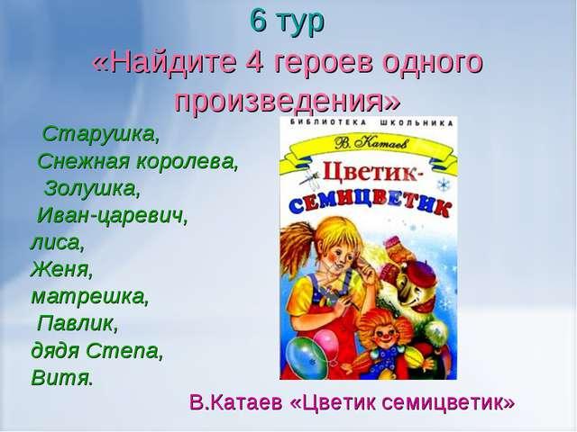 6 тур «Найдите 4 героев одного произведения» Старушка, Снежная королева, Золу...