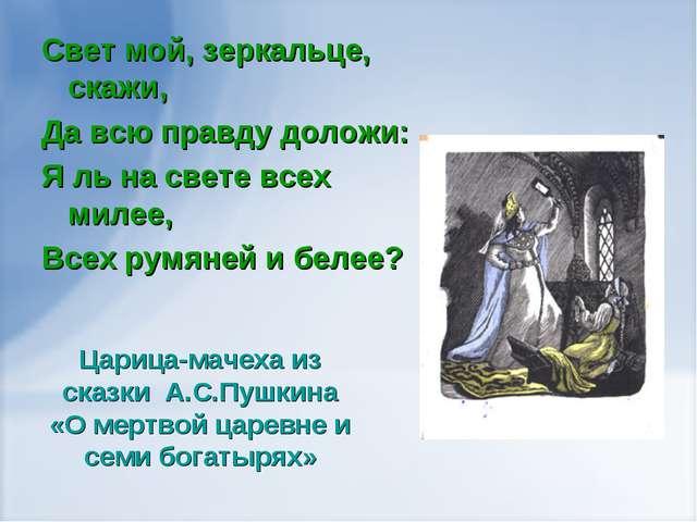 Свет мой, зеркальце, скажи, Да всю правду доложи: Я ль на свете всех милее,...