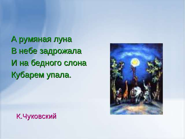 А румяная луна В небе задрожала И на бедного слона Кубарем упала. К.Чуковский