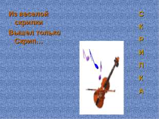 Из веселой скрипки Вышел только Скрип… С К Р И П К А