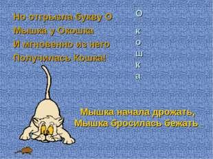 Но отгрызла букву О Мышка у Окошка И мгновенно из него Получилась Кошка! О к