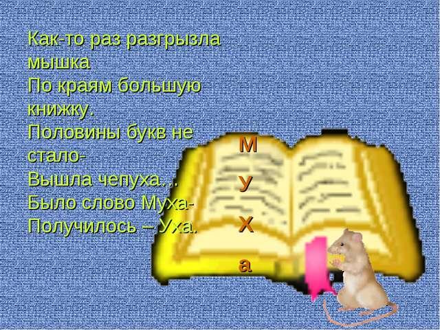 М У Х а Как-то раз разгрызла мышка По краям большую книжку. Половины букв не...