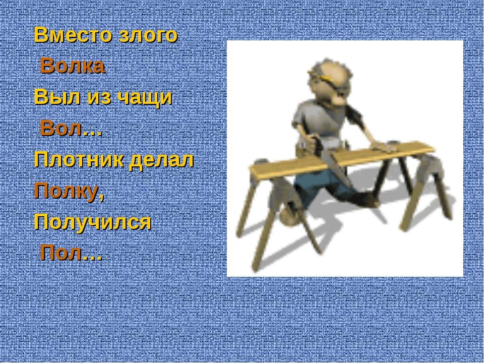 Вместо злого Волка Выл из чащи Вол… Плотник делал Полку, Получился Пол…