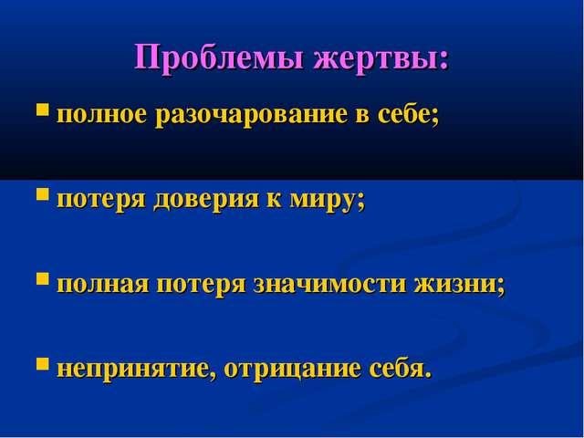 Проблемы жертвы: полное разочарование в себе; потеря доверия к миру; полная п...
