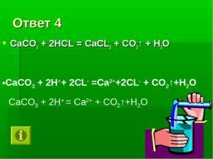 Ответ 4 СаСО3 + 2НСL = СаСL2 + СО2↑ + Н2О СаСО3 + 2Н++ 2СL- =Са2++2СL- + СО2↑