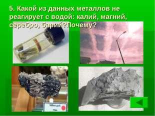 5. Какой из данных металлов не реагирует с водой: калий, магний, серебро, бар