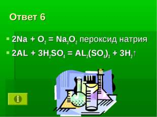 Ответ 6 2Na + О2 = Na2О2 пероксид натрия 2АL + 3H2SO4 = AL2(SO4)3 + 3H2↑