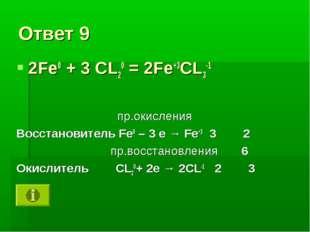 Ответ 9 2Fe0 + 3 CL20 = 2Fe+3CL3-1 пр.окисления Восстановитель Fe0 – 3 e → Fe