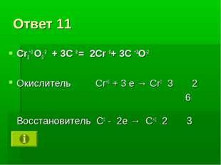 Ответ 11 Cr2+3 O3-2 + 3C 0 = 2Cr 0+ 3C +2O-2 Окислитель Cr+3 + 3 е → Cr0 3 2