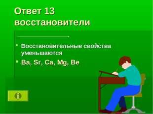 Ответ 13 восстановители Восстановительные свойства уменьшаются Ba, Sr, Ca, Mg
