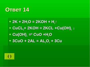 Ответ 14 2K + 2H2O = 2KOH + H2↑ CuCL2+ 2KOH = 2KCL +Cu(OH)2 ↓ Cu(OH)2 =t0 CuO