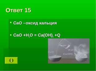 Ответ 15 CaO –оксид кальция СаО +Н2О = Са(ОН)2 +Q