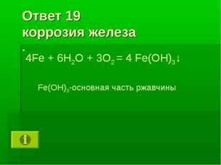 Ответ 19 коррозия железа 4Fe + 6H2O + 3O2 = 4 Fe(OH)3↓ Fe(OH)3-основная часть