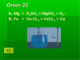 Ответ 23 Б. Mg + H2SO4 = MgSO4 + H2↑ В. Fe + Cu CL2 = FeCL2 + Cu