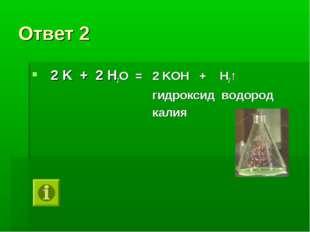 Ответ 2 2 K + 2 H2O = 2 KOH + H2↑ гидроксид водород калия