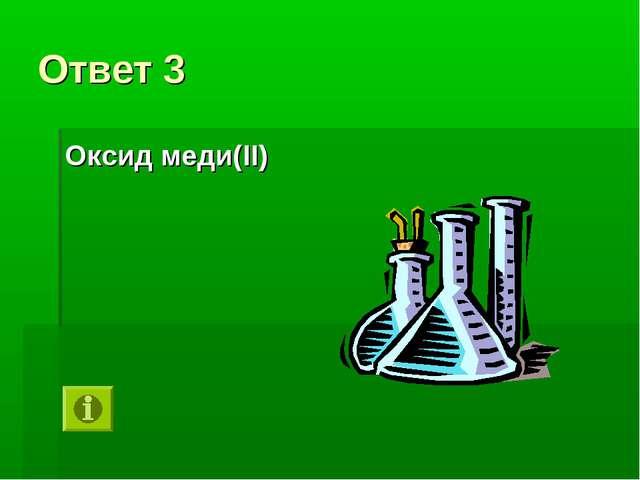 Ответ 3 Оксид меди(II)