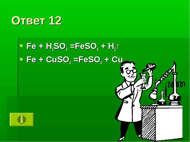 Ответ 12 Fe + H2SO4 =FeSO4 + H2↑ Fe + CuSO4 =FeSO4 + Cu