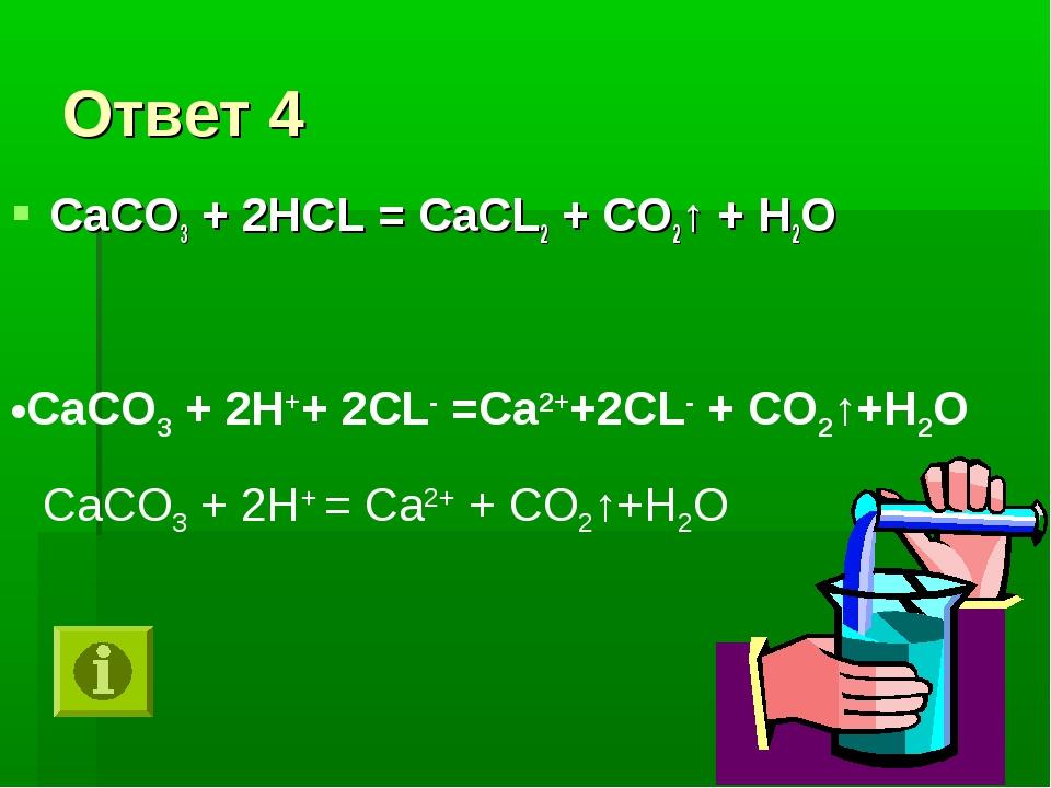Ответ 4 СаСО3 + 2НСL = СаСL2 + СО2↑ + Н2О СаСО3 + 2Н++ 2СL- =Са2++2СL- + СО2↑...