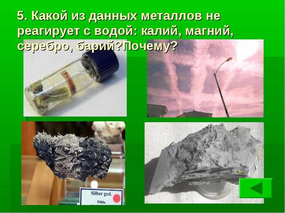 5. Какой из данных металлов не реагирует с водой: калий, магний, серебро, бар...