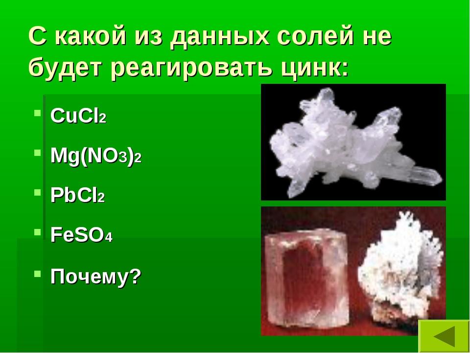С какой из данных солей не будет реагировать цинк: CuCl2 Mg(NO3)2 PbCl2 FeSO4...