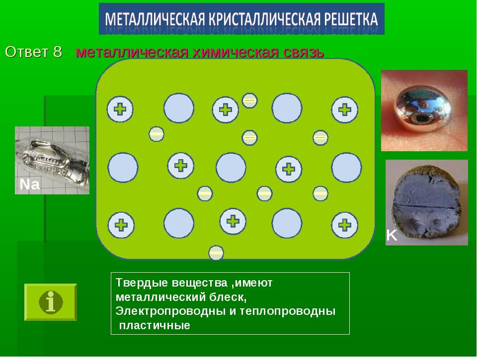 Ответ 8 металлическая химическая связь Твердые вещества ,имеют металлический...