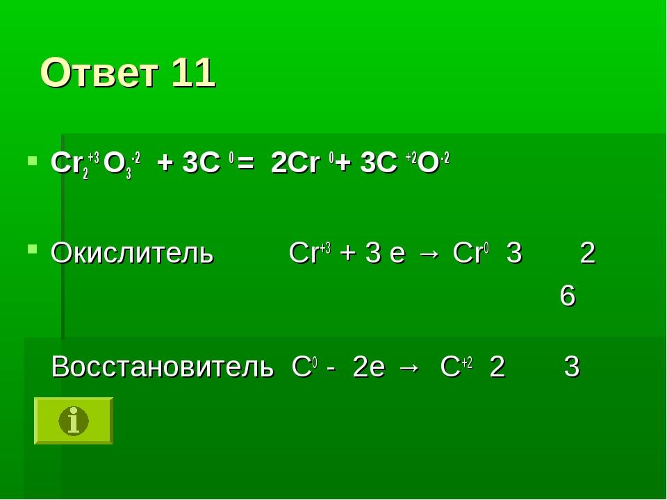 Ответ 11 Cr2+3 O3-2 + 3C 0 = 2Cr 0+ 3C +2O-2 Окислитель Cr+3 + 3 е → Cr0 3 2...