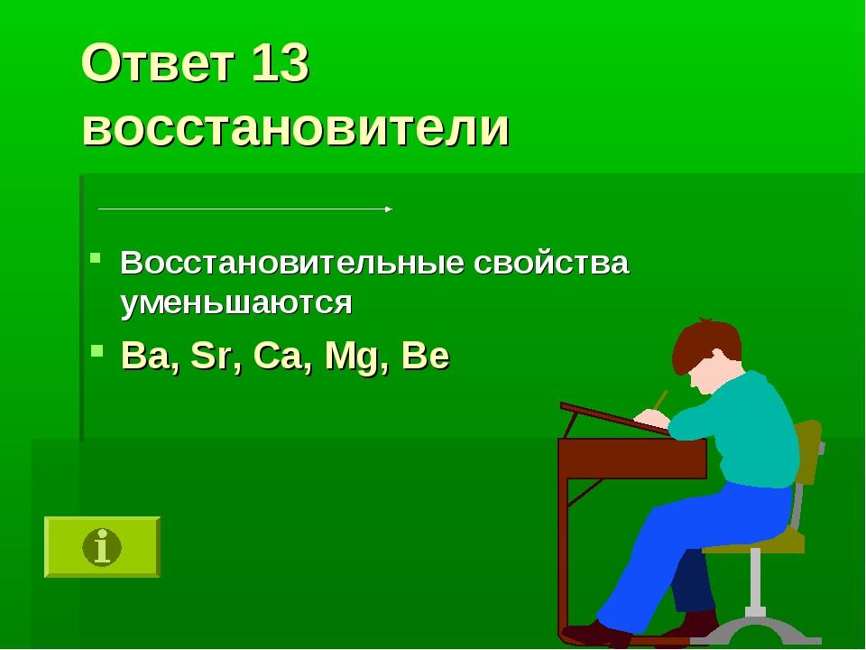 Ответ 13 восстановители Восстановительные свойства уменьшаются Ba, Sr, Ca, Mg...