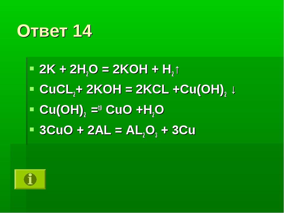 Ответ 14 2K + 2H2O = 2KOH + H2↑ CuCL2+ 2KOH = 2KCL +Cu(OH)2 ↓ Cu(OH)2 =t0 CuO...