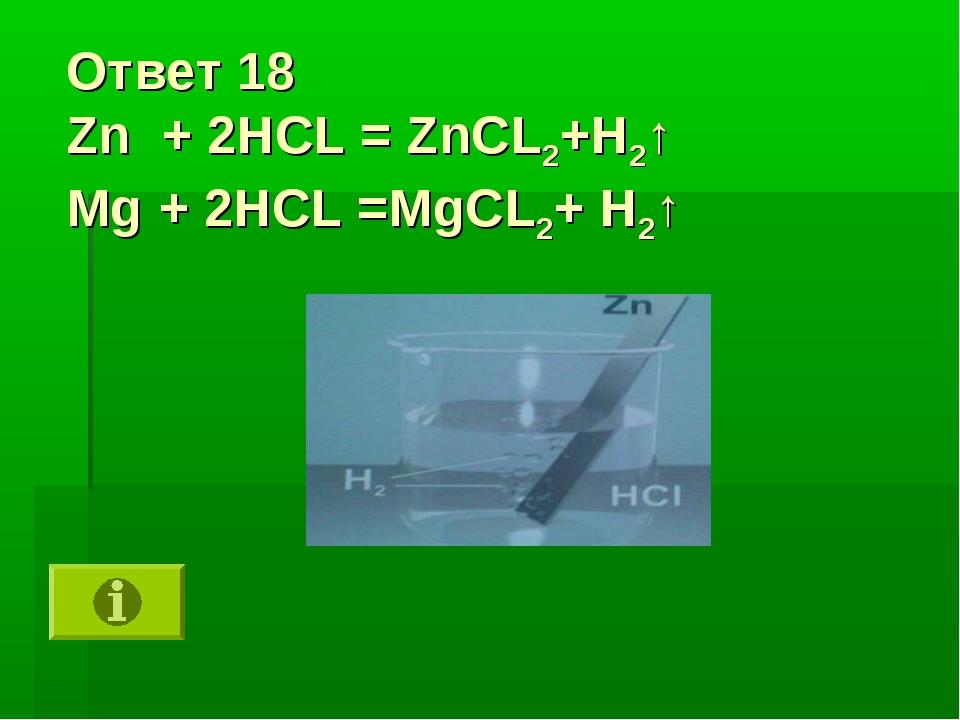 Ответ 18 Zn + 2HCL = ZnCL2+H2↑ Mg + 2HCL =MgCL2+ H2↑