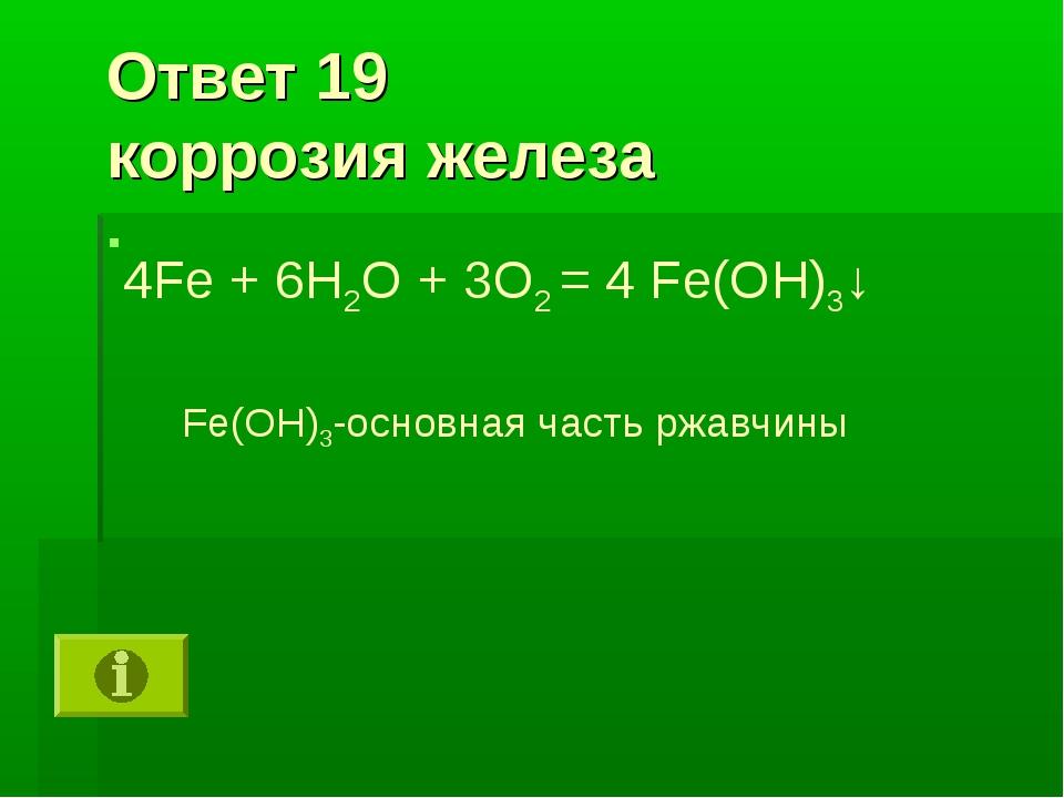 Ответ 19 коррозия железа 4Fe + 6H2O + 3O2 = 4 Fe(OH)3↓ Fe(OH)3-основная часть...