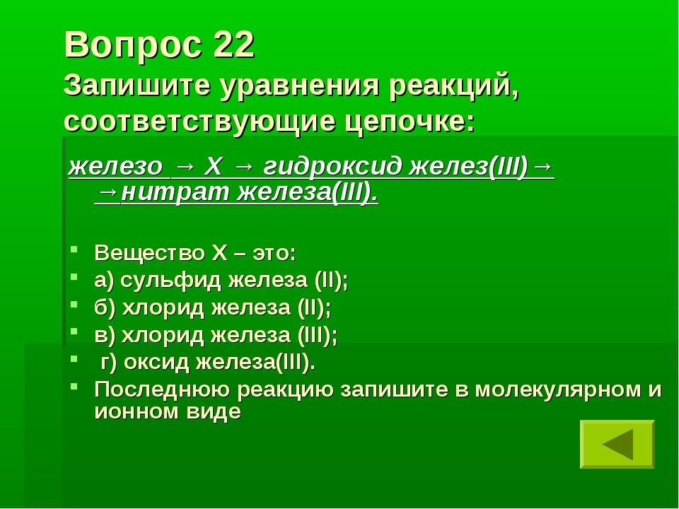 Вопрос 22 Запишите уравнения реакций, соответствующие цепочке: железо → Х → г...