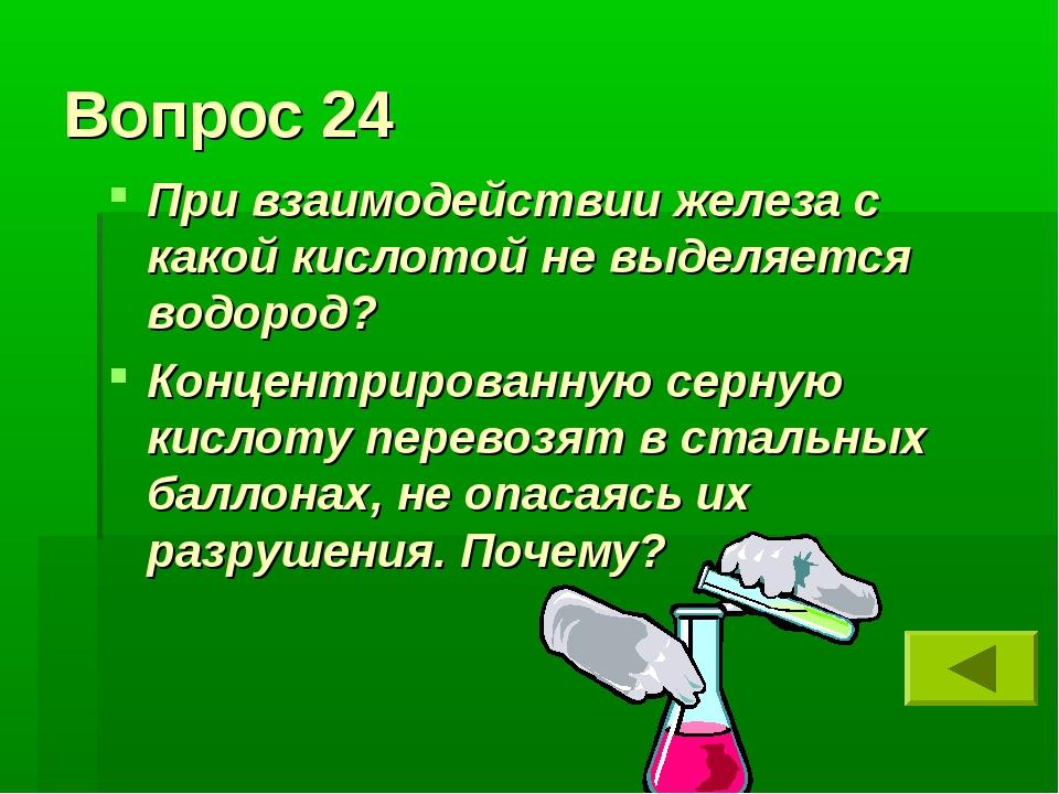 Вопрос 24 При взаимодействии железа с какой кислотой не выделяется водород? К...