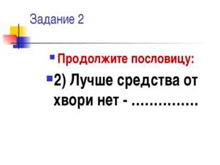 Задание 2 Продолжите пословицу: 2) Лучше средства от хвори нет - ……………