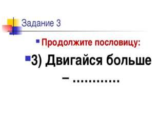 Задание 3 Продолжите пословицу: 3) Двигайся больше – …………