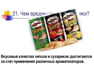 21. Чем вредны чипсы и сухарики? Вкусовые качества чипсов и сухариков достига