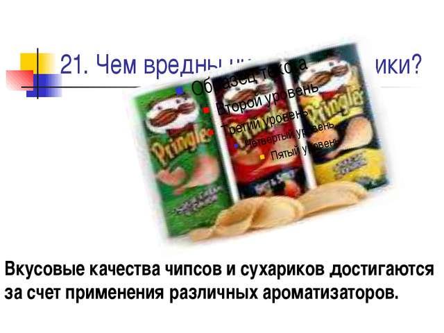 21. Чем вредны чипсы и сухарики? Вкусовые качества чипсов и сухариков достига...