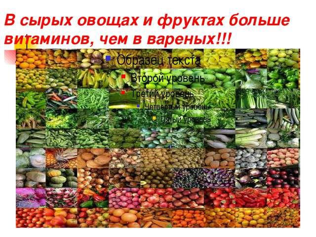 В сырых овощах и фруктах больше витаминов, чем в вареных!!!