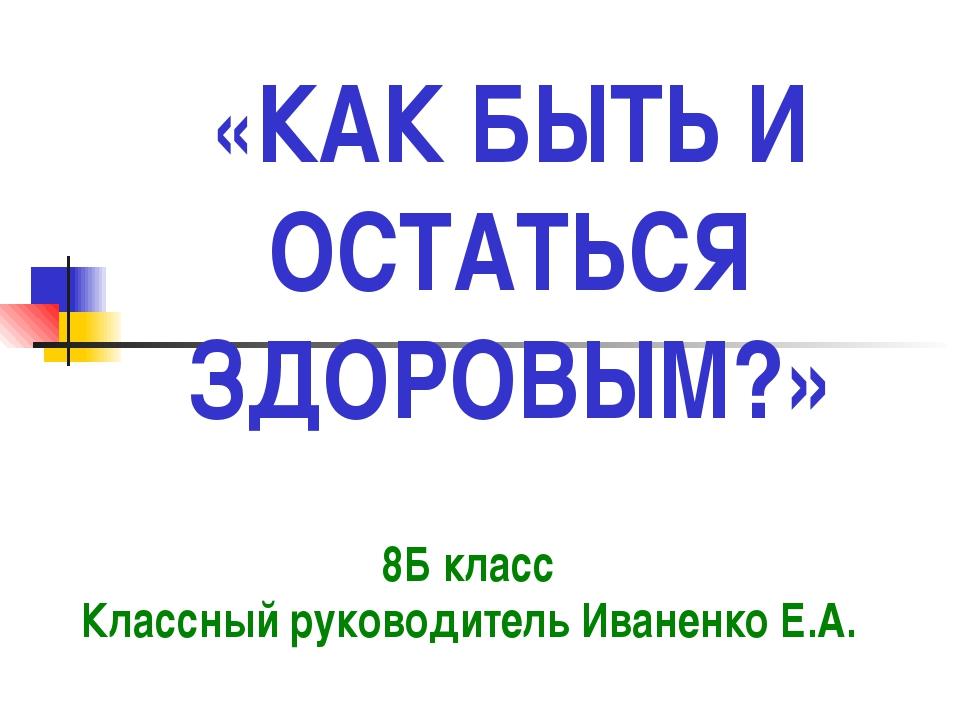 «КАК БЫТЬ И ОСТАТЬСЯ ЗДОРОВЫМ?» 8Б класс Классный руководитель Иваненко Е.А.
