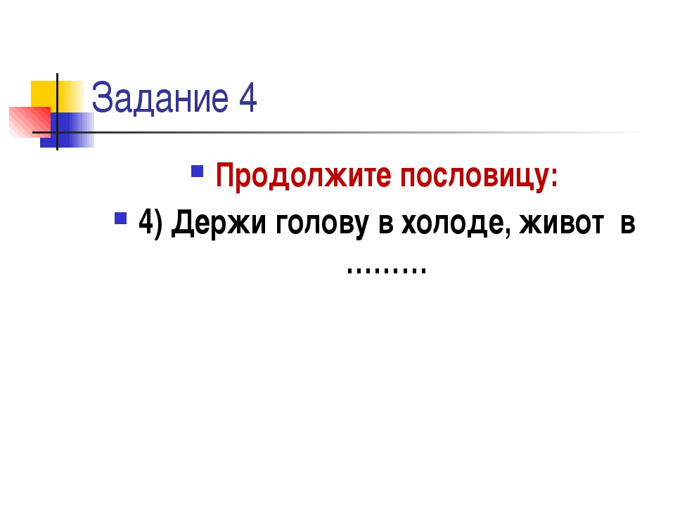 Задание 4 Продолжите пословицу: 4) Держи голову в холоде, живот в ………
