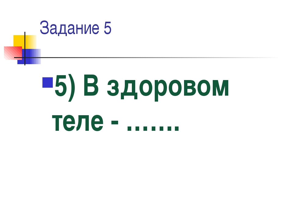 Задание 5 5) В здоровом теле - …….