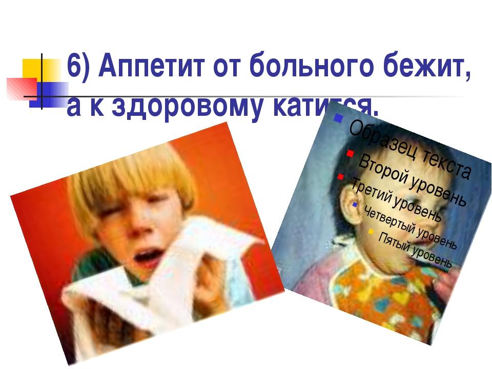 6) Аппетит от больного бежит, а к здоровому катится.