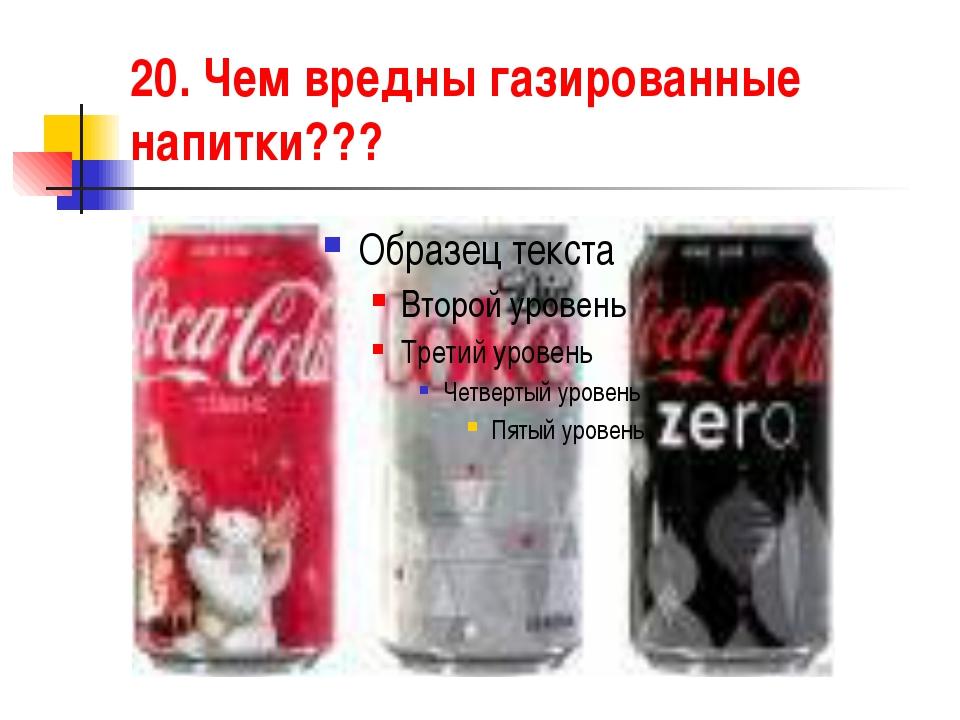 20. Чем вредны газированные напитки???