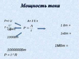 P=I U A= I U t 1 Вт = 1Дж/с 1кВт = 1000Вт 1МВт = 1000000Вт P = I 2 R