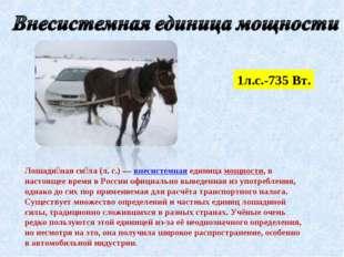 1л.с.-735 Вт. Лошади́ная си́ла (л.с.)— внесистемная единица мощности, в нас