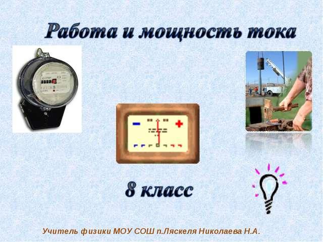 Учитель физики МОУ СОШ п.Ляскеля Николаева Н.А.