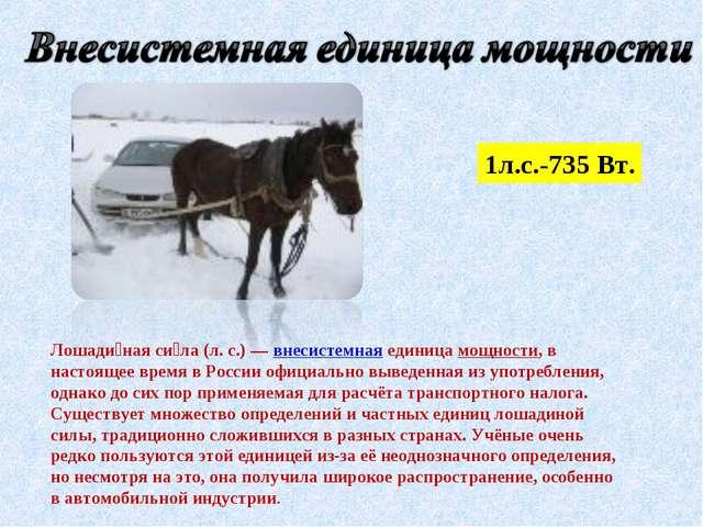 1л.с.-735 Вт. Лошади́ная си́ла (л.с.)— внесистемная единица мощности, в нас...