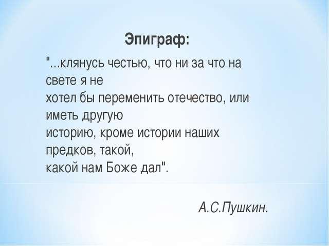 """Эпиграф: """"...клянусь честью, что ни за что на свете я не хотел бы переменить..."""
