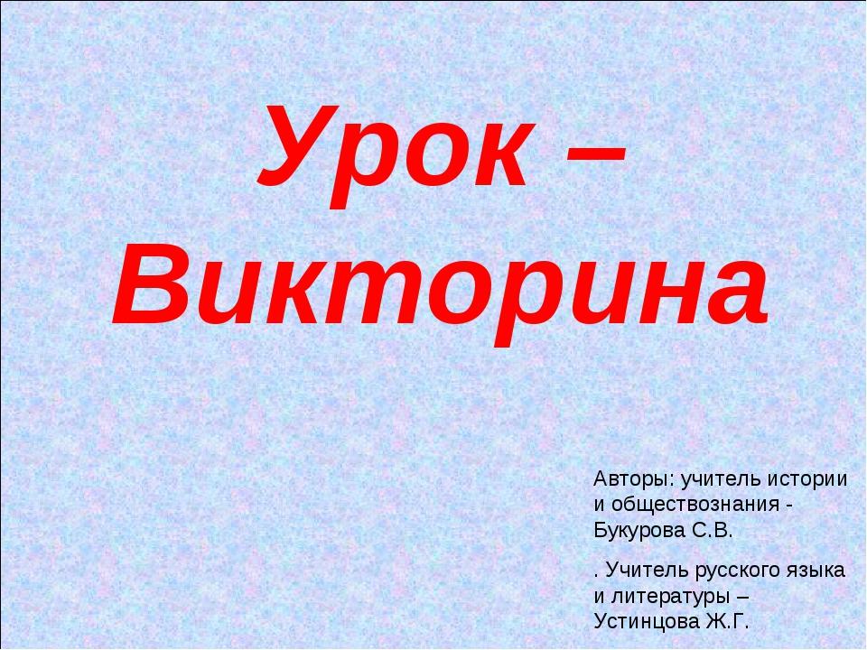 Урок – Викторина Авторы: учитель истории и обществознания - Букурова С.В. . У...