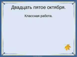Двадцать пятое октября. Классная работа. FokinaLida.75@mail.ru