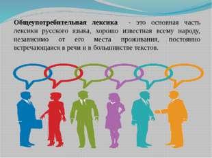 Общеупотребительная лексика - это основная часть лексики русского языка, хоро
